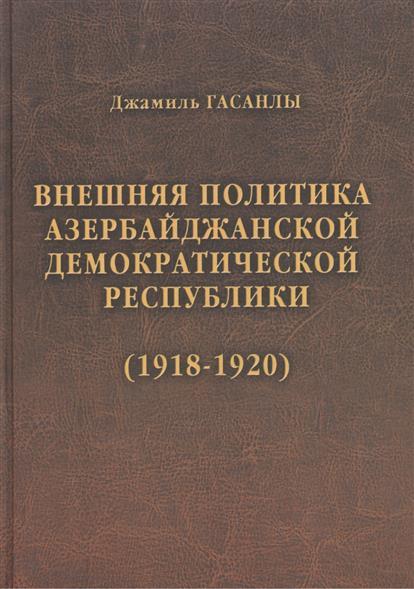История дипломатии Азербайджанской Республики. В трех томах. Том I. Внешняя политика Азербайджанской Демократической Республики (1918-1920)