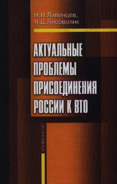 Книга Актуальные проблемы присоединения России к ВТО. Ливенцев Н., Лисоволик Я.