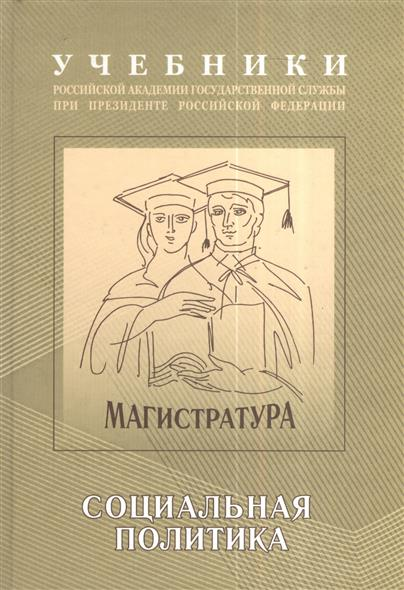 Экономическая и социальная политика. Учебно-методический комплекс для подготовки магистров. Часть II. Социальная политика. Учебник
