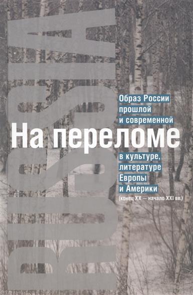 На переломе: Образ России прошлой и современной в культуре, литературе Европы и Америки (конец XX - начало XXI вв.)