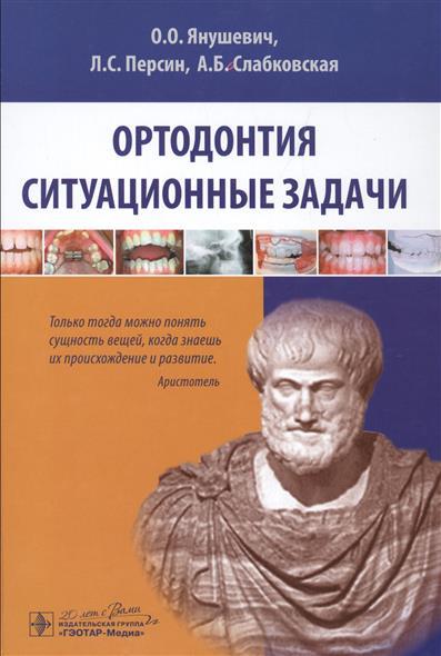 Янушевич О., Персин Л., Слабковская А. Ортодонтия. Ситуационные задачи