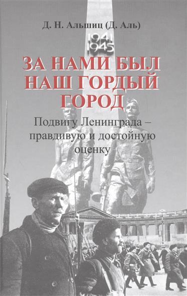 Альшиц Д. За нами был наш гордый город. Подвигу Ленинграда - правдивую и достойную оценку
