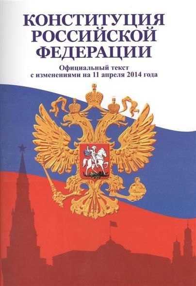 Конституция Российской Федерации. Официальный текст с изменениями на 11 апреля 2014 года