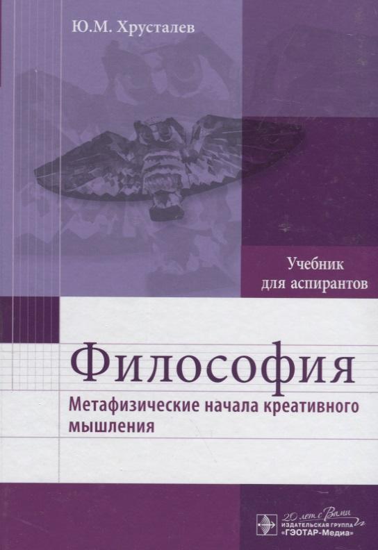 Хрусталев Ю. Философия. Метафизические начала креативного мышления. Учебник для аспирантов губин в философия учебник губин