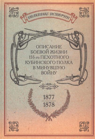 Описание боевой жизни 155-го пехотного Кубинского полка в минувшую войну 1877-1878-го годов. Репринтное издание