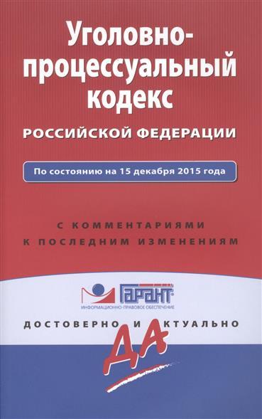 Уголовно-процессуальный кодекс Российской Федерации по состоянию на 15 декабря 2015 года с комментариями к последним изменениям