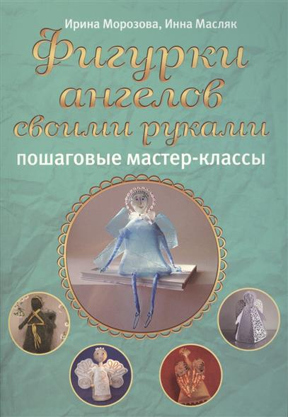 Морозова И., Масляк И. Фигурки ангелов своими руками