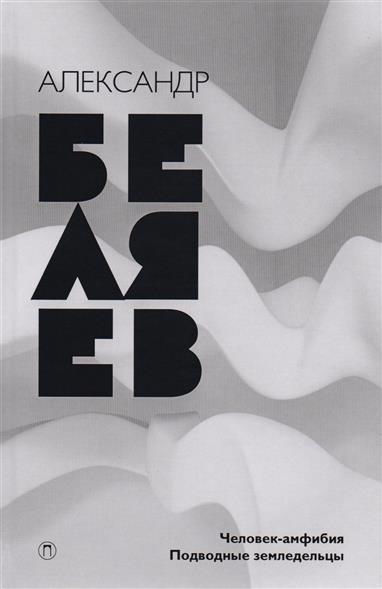 Беляев А. Собрание сочинений в восьми томах. Том 3. Человек-амфибия. Подводные земледельцы александр беляев человек амфибия подводные земледельцы isbn 978 5 521 00389 1 978 5 521 00386 0