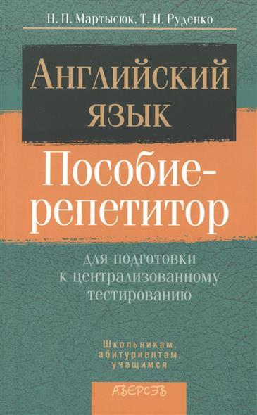 Мартысюк Н., Руденко Т. Английский язык. Пособие-репетитор для подготовки к централизированному тестированию. 2-е издание