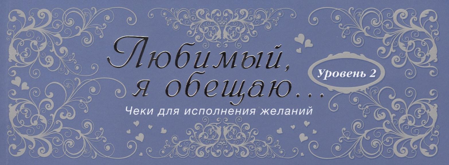 Любимый, я обещаю тебе... Уровень 2. Чеки для исполнения желаний