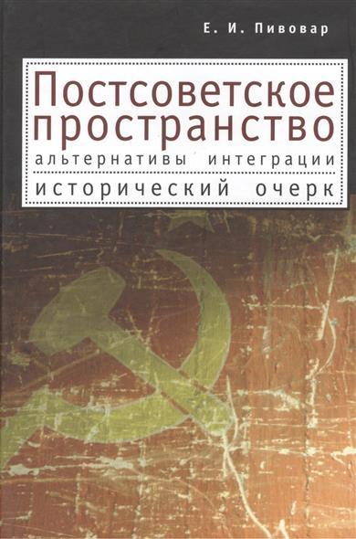 Постсоветское пространство: альтернативы интеграции. Исторический очерк. Издание второе, исправленное и дополненное