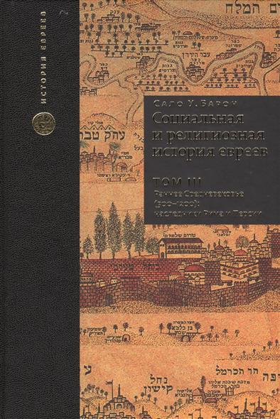 Социальная и религиозная история евреев. Том III. Раннее Средневековье (500-1200): наследники Рима и Персии