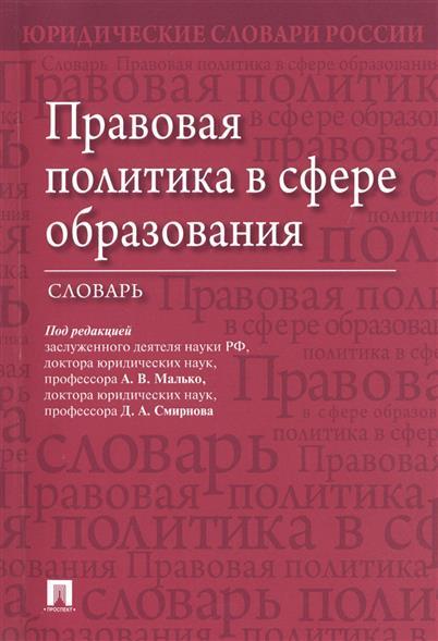 Малько А., Смирнов Д. (ред.) Правовая политика в сфере образования. Словарь