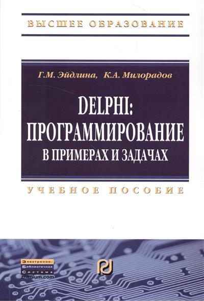Эйдлина Г., Милорадов К. Delphi: програмирование в примерах и задачах. Практикум. Учебное пособие никита культин delphi в задачах и примерах