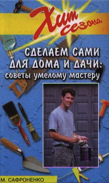 Сафроненко В. Сделаем сами для дома и дачи. Советы умелому мастеру хозтовары для дома и дачи