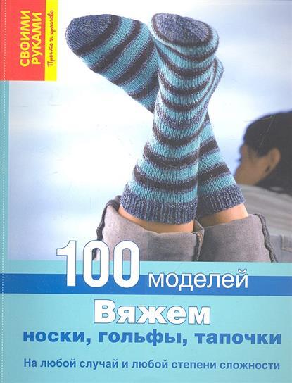 Вяжем носки, гольфы, тапочки. 100 моделей