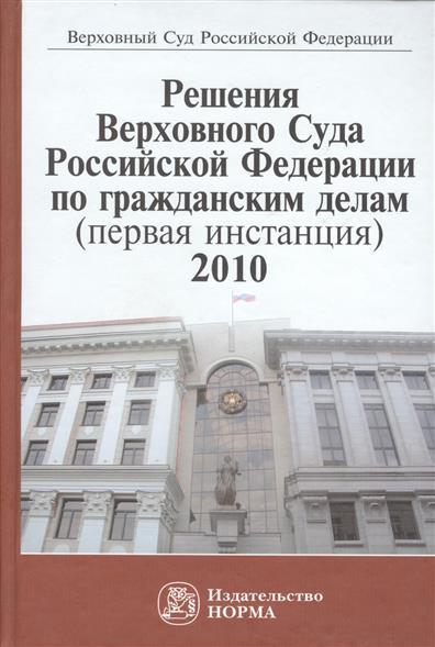 Решения Верховного Суда Российской Федерации по гражданским делам (первая инстанция), 2010. Сборник