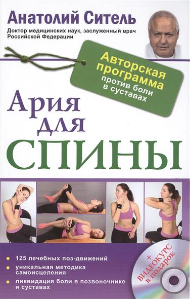 Ситель А. Ария для спины. Авторская программа против боли  суставах. 125 лечебных поз-движений. Уникальная методика самоисцеления. Ликвидация   позвоночнике   (+СD)