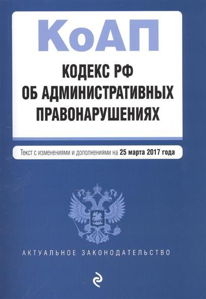 Кодекс РФ об административных правонарушениях. Текст с изменениями и дополнениями на 25 марта 2017 года