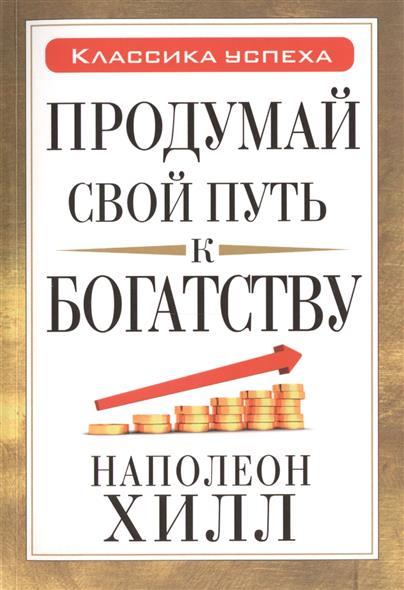 Хилл Н. Продумай свой путь к богатству хилл н ваша дорога к успеху советы на все времена