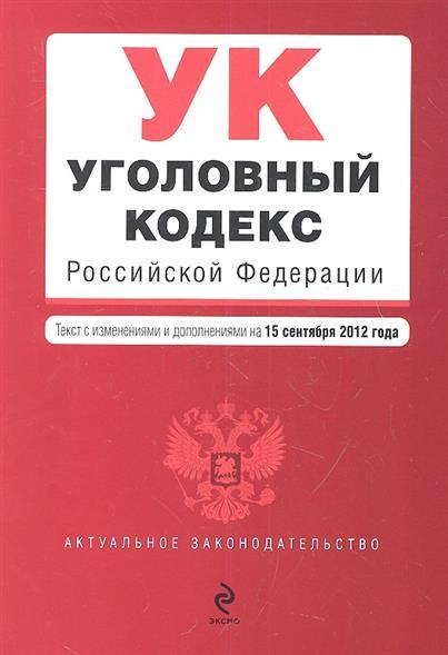 Уголовный кодекс Российской Федерации. Текст с изменениями и дополнениями на 15 сентября 2012 год