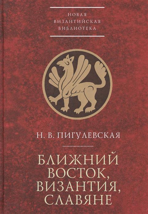 Пигулевская Н. Ближний Восток, Византия, славяне кто мы жили были славяне