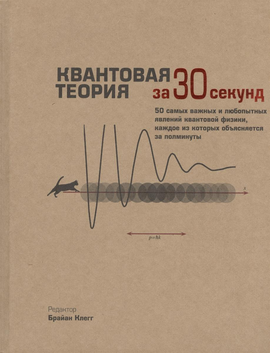 Клегг Б. (ред.) Квантовая теория за 30 секунд. 50 самых важных и любопытных явлений квантовой физики, каждое из которых объясняется за полминуты коллектив авторов квантовая теория за 30 секунд