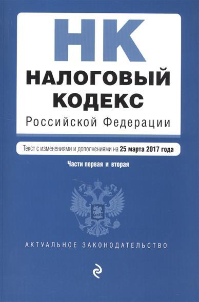 Налоговый кодекс Российской Федерации. Части первая и вторая. Текст с изменениями и дополнениями на 25 марта 2017 года