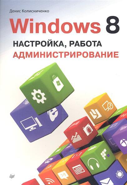 Колисниченко Д. Windows 8. Настройка, работа, администрирование колисниченко д самоучитель системного администратора linux