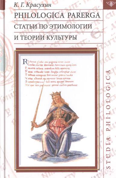 Philologica parerga. Статьи по этимологии и теории культуры