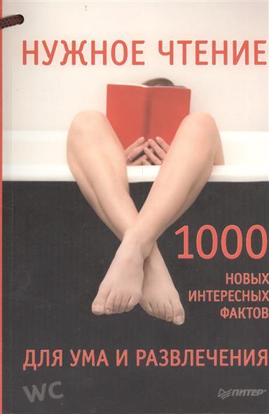 Нужное чтение. 1000 новых интересных фактов для ума и развлечения