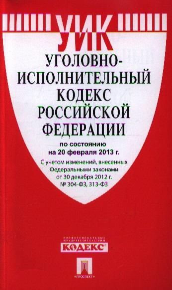 Уголовно-исполнительный кодекс Российской Федерации по состоянию на 20 февраля 2013 г. С учетом изменений, внесенных Федеральными законами от 30 декабря 2012 г. №304-ФЗ, 313-ФЗ