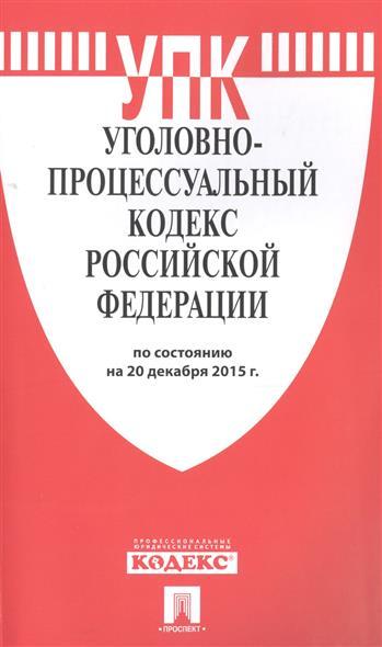 Уголовно-процессуальный кодекс Российской Федерации. По состоянию на 20 декабря 2015 г.