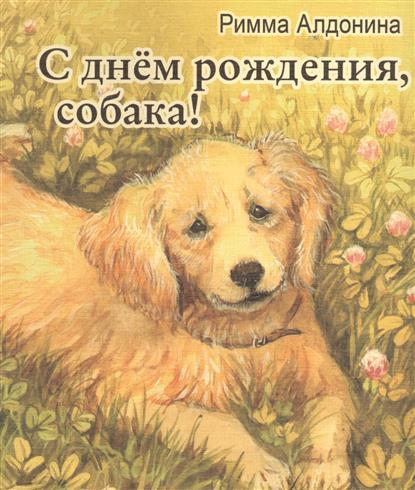 Алдонина Р. С днем рождения, собака! Стихи для детей с днем рождения собака