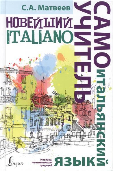 Матвеев С. Новейший самоучитель. Итальянский язык ISBN: 9785170901708 матвеев с новейший самоучитель английский язык