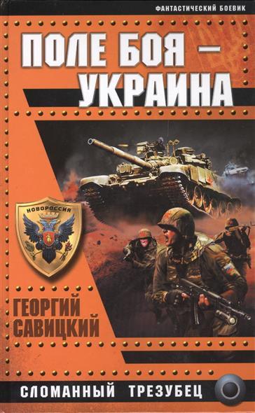 Савицкий Г. Поле боя - Украина. Сломанный трезубец савицкий г яростный поход танковый ад 1941 года