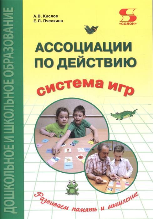 Кислов А., Пчелкина Е. Ассоциации по действию. Комплект для игр и методические рекомендации к системе игр, развивающих речь, память и мышление