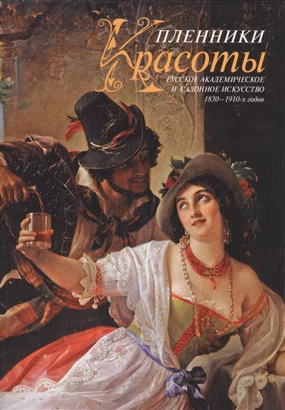 Пленники красоты. Русское академическое и салонное искусство 1830-1910-х годов
