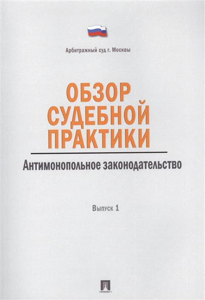 Обзор судебной практики. Антимонопольное законодательство. Выпуск 1