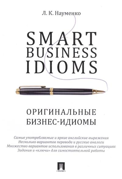 Науменко Л. Smart business idioms / Оригинальные бизнес-идиомы л к науменко business idioms dictionary словарь бизнес идиом