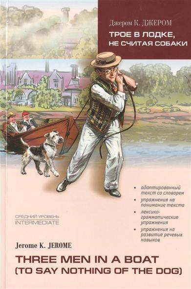 Jerome J. Трое в лодке не считая собаки / Three Men in a boat (to say nothing of the dog): Книга для чтения на английском языке. Средний уровень jerome j three men in a boat to say nothing of the dog