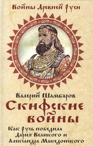 Скифские войны. Как Русь победила Дария Великого и Александра Македонского