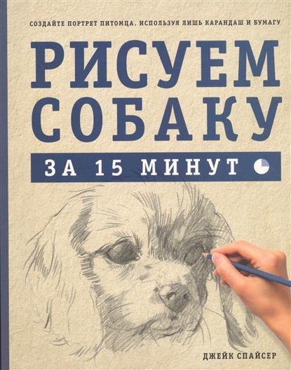 Спайсер Д. Рисуем собаку за 15 минут. Создайте портрет питомца, используя лишь карандаш и бумагу