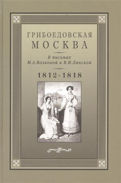 Грибоедовская Москва в письмах М.А. Волковой к В.И. Ланской 1812-1818