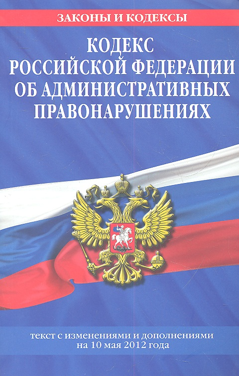 Кодекс Российской Федерации об административных правонарушениях. Текст с изменениями и дополнениями на 10 мая 2012 года