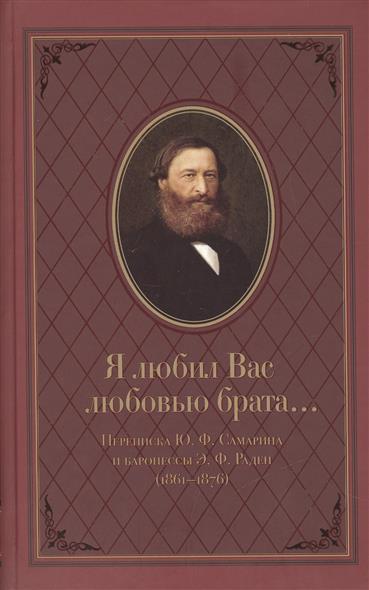 Я любил Вас любовью брата… Переписка Ю.Ф. Самарина и баронессы Э.Ф. Раден (1861-1876)