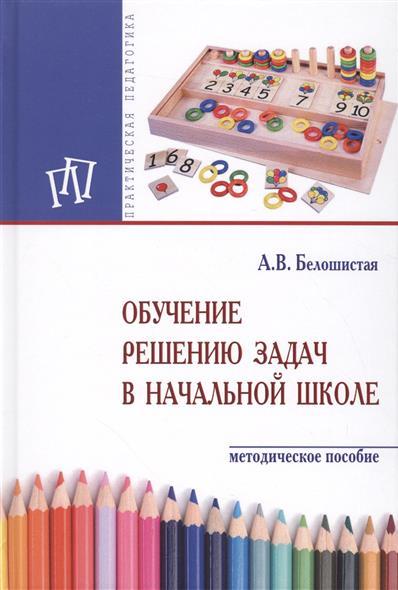 Белошистая А.: Обучение решению задач в начальной школе. Методическое пособие