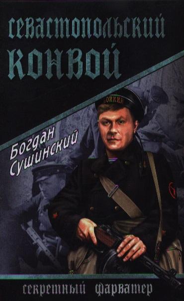Сушинский Б. Севастопольский конвой вологодский конвой