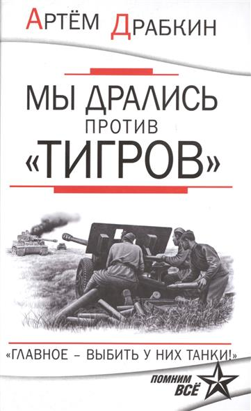 Драбкин А. Мы дрались против Тигров. Главное - выбить у них танки! ISBN: 9785699818549