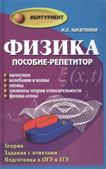 Касаткина И. Физика. Пособие-репетитор: Магнетизм. Колебания и волны. Оптика. Элементы теории относительности. Физика атома физика